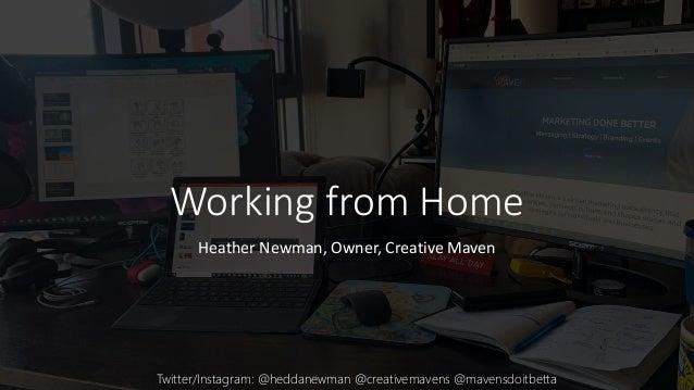 Working from Home Heather Newman, Owner, Creative Maven Twitter/Instagram: @heddanewman @creativemavens @mavensdoitbetta