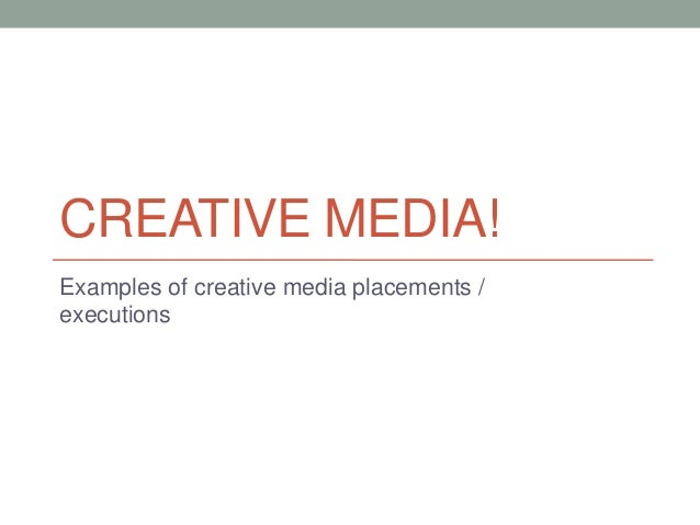 CREATIVE MEDIA!Examples of creative media placements /executions