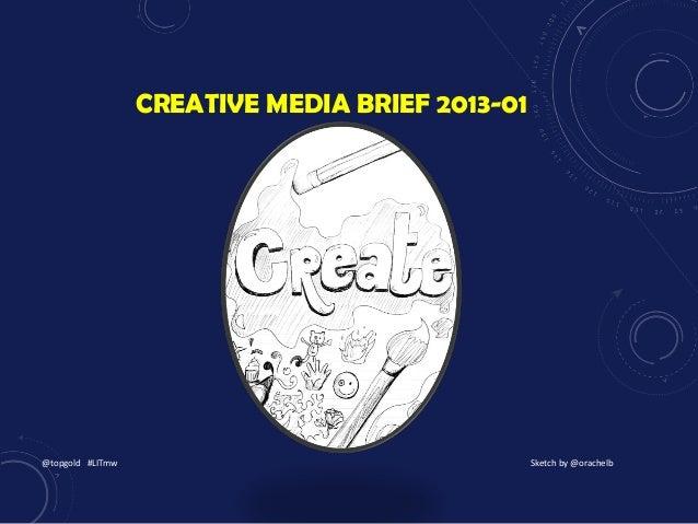 CREATIVE MEDIA BRIEF 2013-01 @topgold #LITmw Sketch by @orachelb