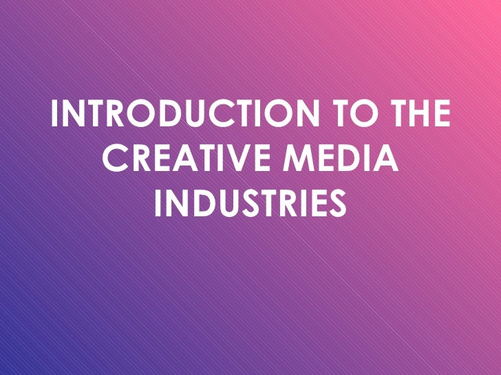 INTRODUCTION TO THE CREATIVE MEDIA INDUSTRIES