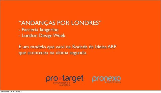 """""""ANDANÇAS POR LONDRES"""" - Parceria Tangerine - London Design Week E um modelo que ouvi na Rodada de Ideias ARP que acontece..."""