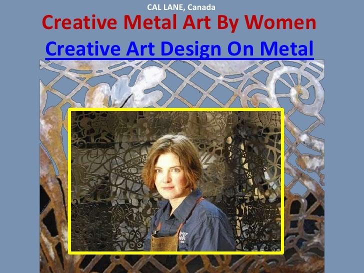CAL LANE, Canada <br />Creative Metal Art By Women Creative Art Design On Metal<br />