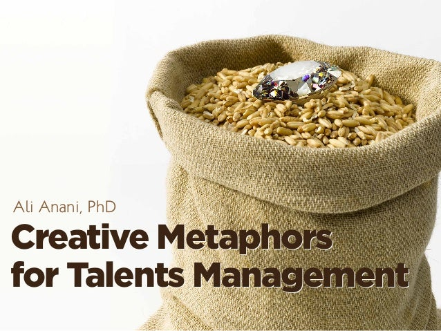 Creative Metaphors for Talents Management Creative Metaphors for Talents Management Ali Anani, PhD