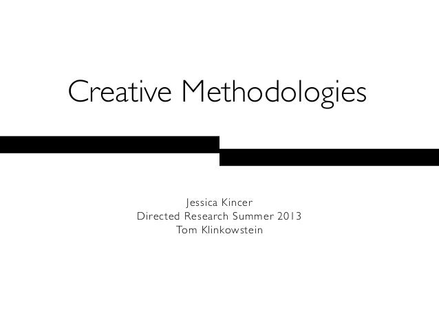 Creative MethodologiesJessica KincerDirected Research Summer 2013Tom Klinkowstein