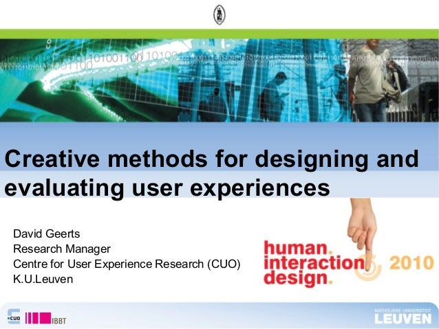 David Geerts Research Manager Centre for User Experience Research (CUO) K.U.Leuven Creative methods for designing and eval...