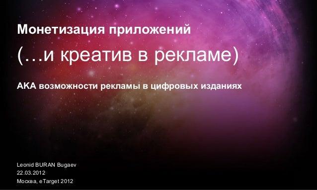 Монетизация приложений  (…и креатив в рекламе) AKA возможности рекламы в цифровых изданиях  Leonid BURAN Bugaev 22.03.2012...