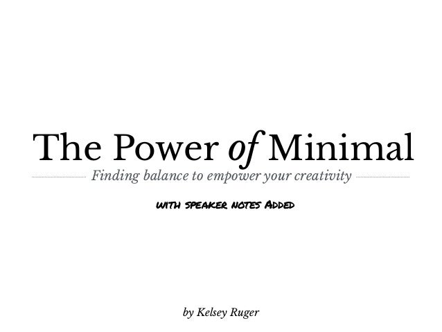 The Power of Minimal Finding balance to empower your creativity by Kelsey Ruger with speaker notes Added
