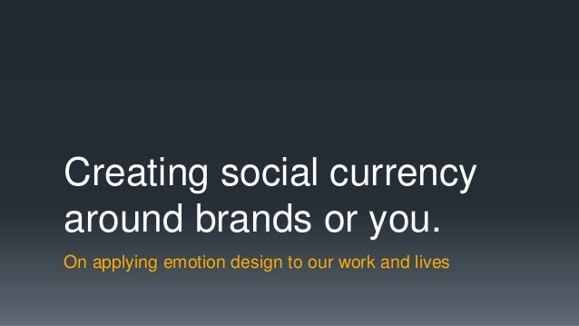 Creating social currencyaround brands or you.On applying emotion design to our work and lives
