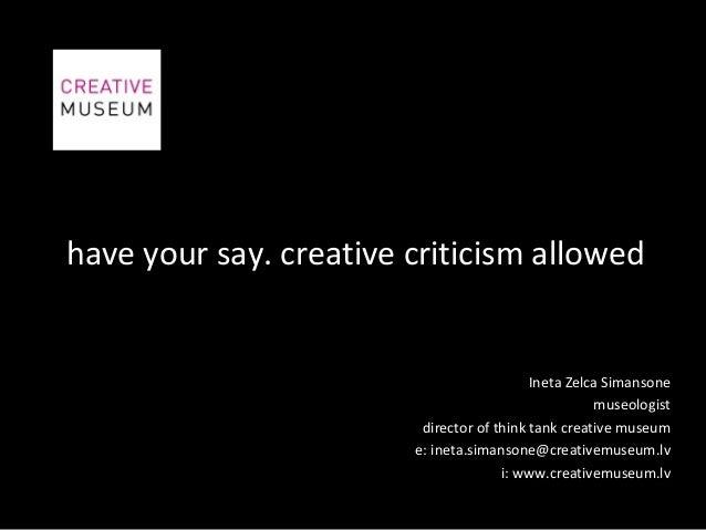 have your say. creative criticism allowedIneta Zelca Simansonemuseologistdirector of think tank creative museume: ineta.si...