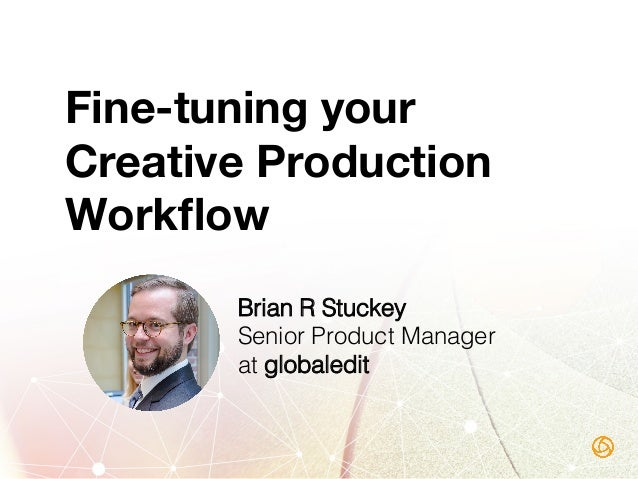 Fine-tuning your Creative Production Workflow Brian R Stuckey! Senior Product Manager! at globaledit!