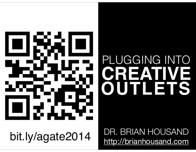 PLUGGING INTO  CREATIVE! OUTLETS bit.ly/agate2014  DR. BRIAN HOUSAND http://brianhousand.com