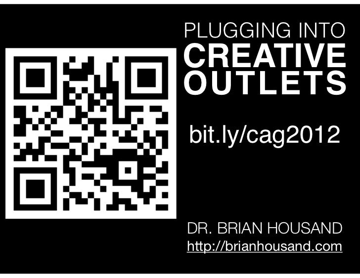 PLUGGING INTOCREATIVEOUTLETSbit.ly/cag2012DR. BRIAN HOUSANDhttp://brianhousand.com