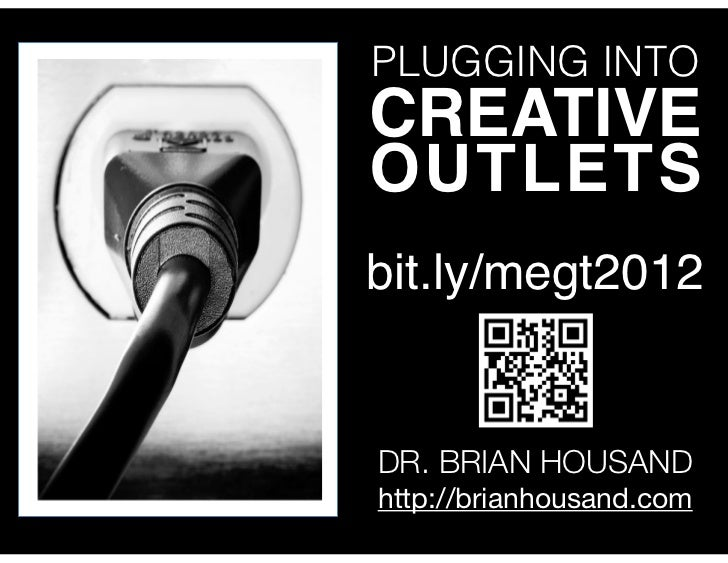 PLUGGING INTOCREATIVEOUTLETSbit.ly/megt2012DR. BRIAN HOUSANDhttp://brianhousand.com