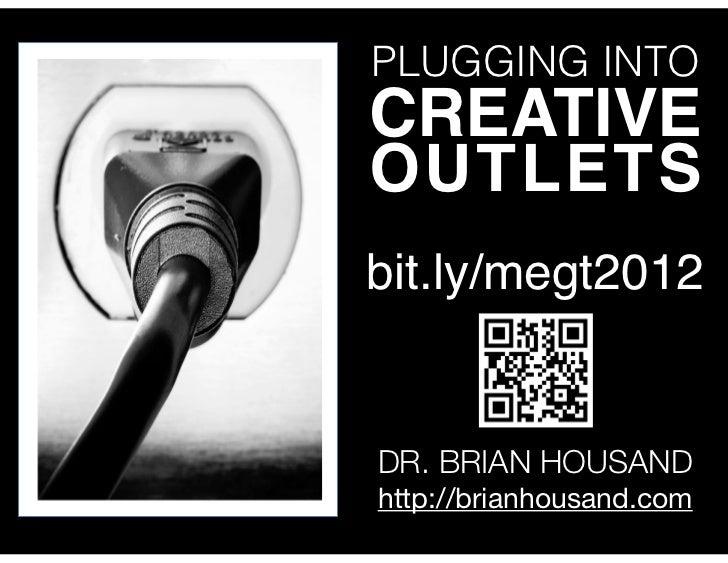PLUGGING INTOCREATIVEOUTLETSbit.ly/megt2012DR. BRIAN HOUSANDhttp://brianhousand.com