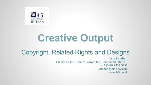 Creative Output Copyright, Related Rights and Designs Jane Lambert 4-5 Gray's Inn = Square, Gray's Inn, London WC1R 5AH +4...