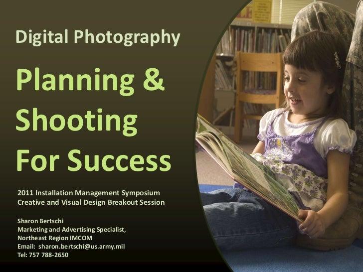 Digital PhotographyPlanning &ShootingFor Success2011 Installation Management SymposiumCreative and Visual Design Breakout ...