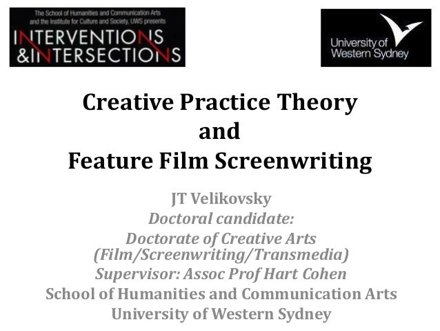 Creative Practice Theory and Feature Film Screenwriting JT Velikovsky Doctoral candidate: Doctorate of Creative Arts (Film...
