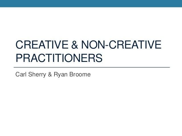 CREATIVE & NON-CREATIVEPRACTITIONERSCarl Sherry & Ryan Broome