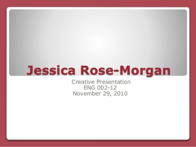 Jessica Rose-Morgan Creative Presentation ENG 002-12 November 29, 2010