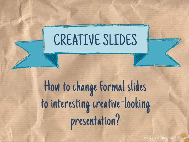 Visuals by infoDiagram.com How to change formal slides to interesting creative-looking presentation? CREATIVE SLIDES