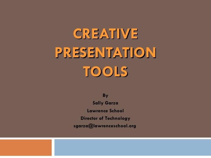 CREATIVE PRESENTATION TOOLS By Sally Garza Lawrence School Director of Technology sgarza@lawrenceschool.org