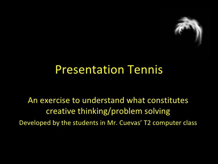 Presentation Tennis An exercise to understand what constitutes creative thinking/problem solving Developed by the students...