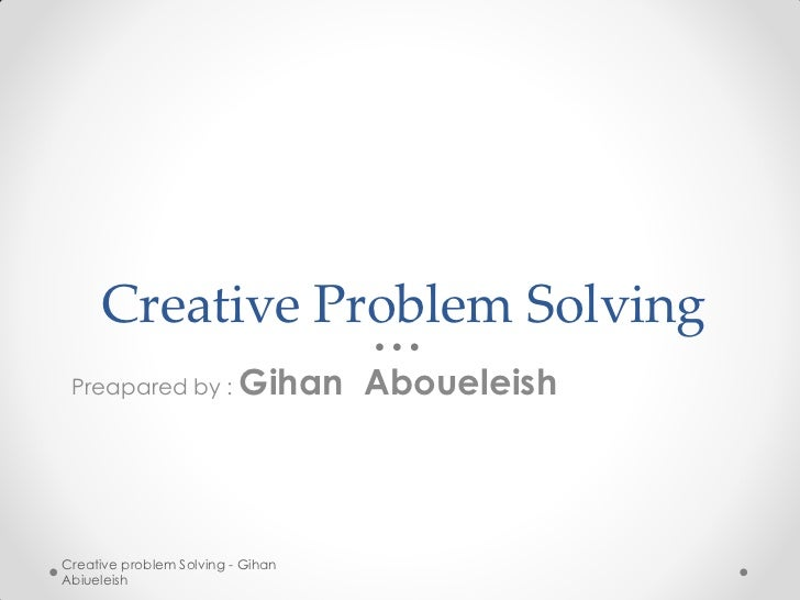 Creative Problem Solving Preapared by :           Gihan AboueleishCreative problem Solving - GihanAbiueleish