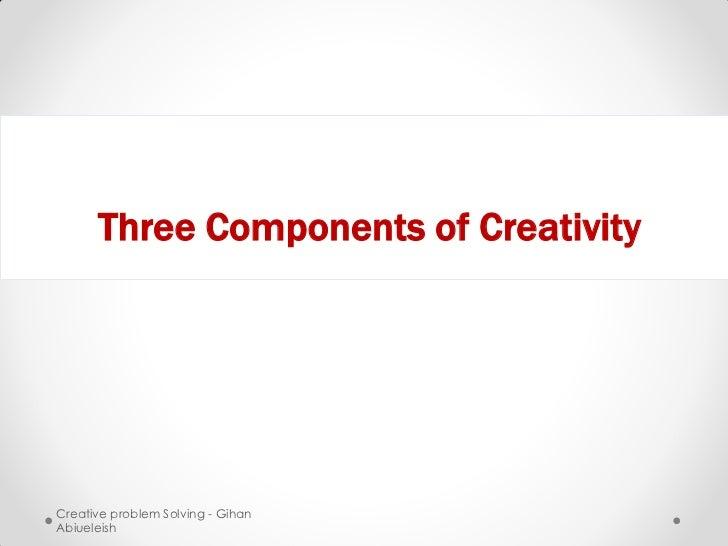 Three Components of CreativityCreative problem Solving - GihanAbiueleish