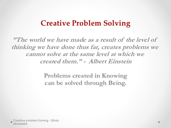 """Creative Problem Solving """"The world we have made as a result of the level ofthinking we have done thus far, creates proble..."""
