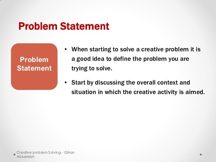 Problem Statement                         • When starting to solve a creative problem it is Problem                   a go...