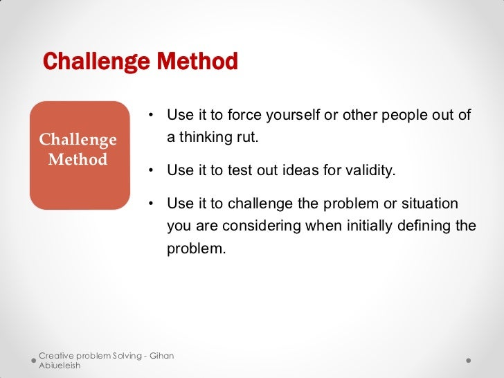 Challenge Method                         • Use it to force yourself or other people out ofChallenge                  a thi...