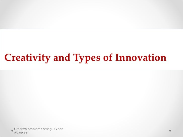 Creativity and Types of Innovation  Creative problem Solving - Gihan  Abiueleish