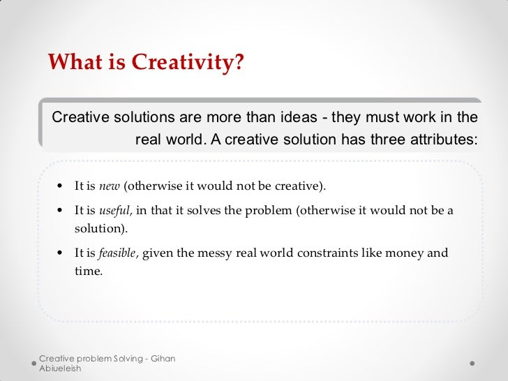 What is Creativity?  Creative solutions are more than ideas - they must work in the              real world. A creative so...