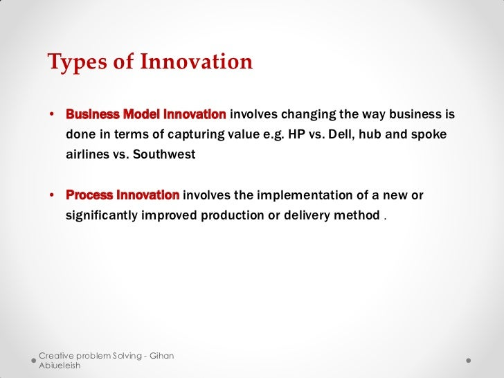 Types of Innovation • Business Model Innovation involves changing the way business is   done in terms of capturing value e...
