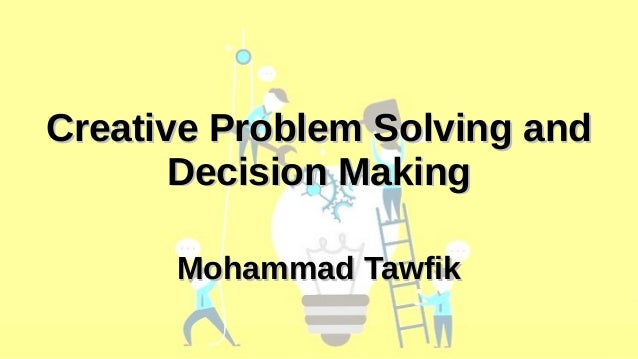 Creative Problem Solving and Decision Making Mohammad Tawfik Academy Of Knowledge http://AcademyOfKnowledge.org Creative P...