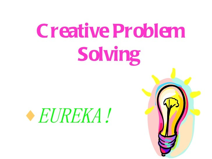 Creative Problem Solving   <ul><li>EUREKA! </li></ul>