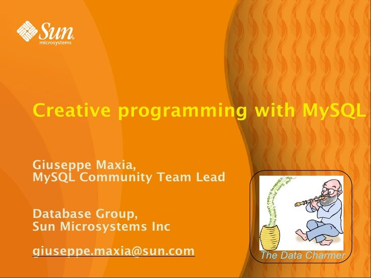 Creative programming with MySQL  Giuseppe Maxia, MySQL Community Team Lead  Database Group, Sun Microsystems Inc  giuseppe...