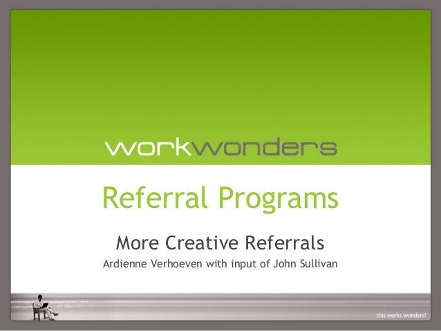 Referral Programs  More Creative ReferralsArdienne Verhoeven with input of John Sullivan