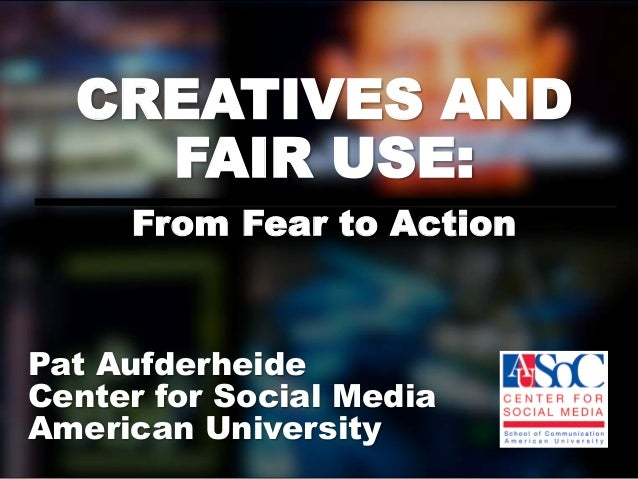 CREATIVES AND    FAIR USE:     From Fear to ActionPat AufderheideCenter for Social MediaAmerican University