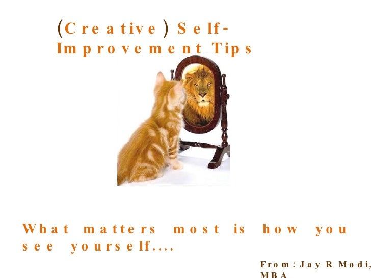 ( Creative )  Self-Improvement Tips What  matters  most  is  how  you  see  yourself.... From: Jay R Modi, MBA