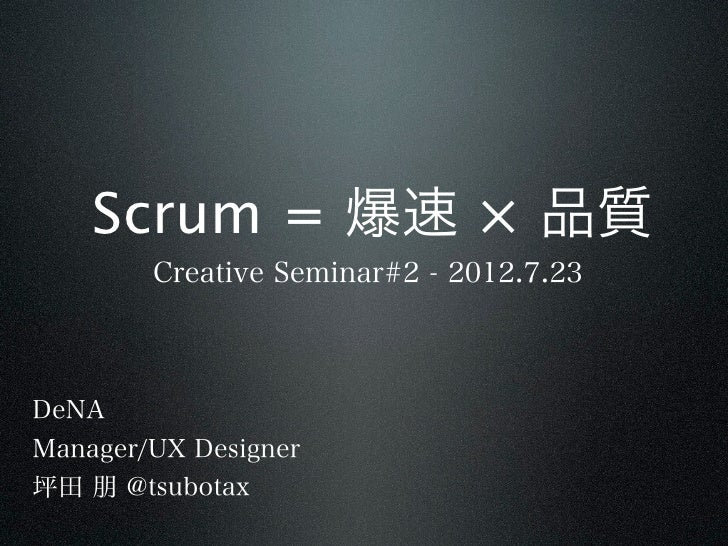 Scrum = 爆速 × 品質        Creative Seminar#2 - 2012.7.23DeNAManager/UX Designer坪田 朋 @tsubotax