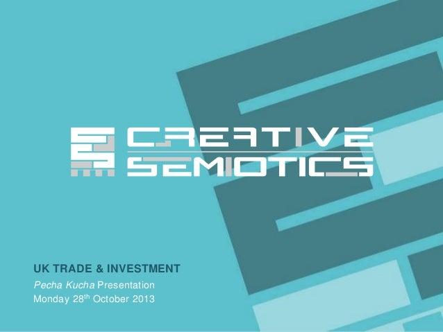 UK TRADE & INVESTMENT Pecha Kucha Presentation Monday 28 th October 2013 Client/Project  CREATIVE SEMIOTICS LTD.