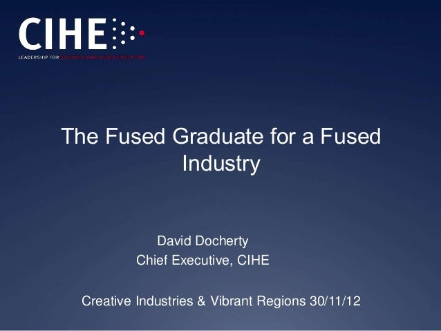 The Fused Graduate for a Fused           Industry             David Docherty          Chief Executive, CIHE Creative Indus...
