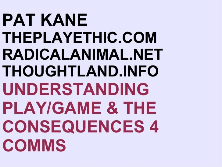 PAT KANE   THEPLAYETHIC.COM RADICALANIMAL.NET THOUGHTLAND.INFO UNDERSTANDING PLAY/GAME & THE CONSEQUENCES 4 COMMS