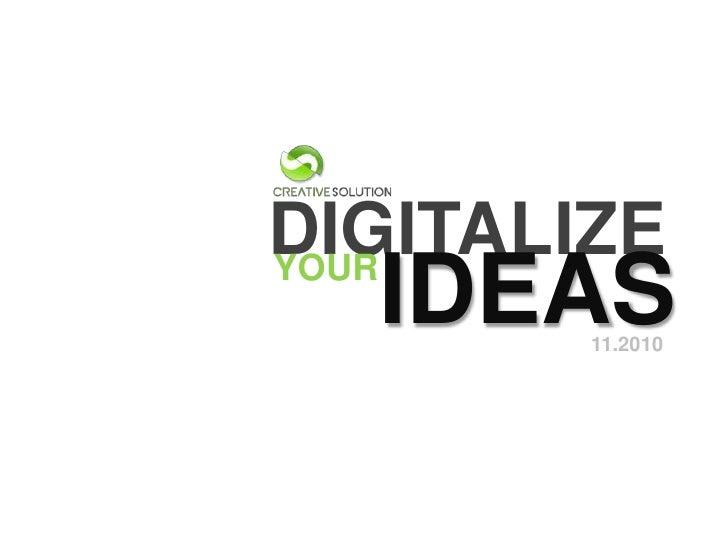 DIGITALIZE<br />YOUR<br />IDEAS<br />11.2010<br />