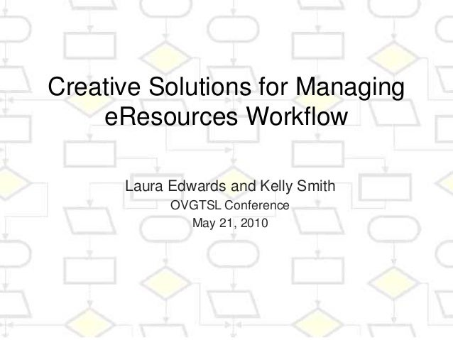 Creative Solutions for Managing eResources Workflow Laura Edwards and Kelly Smith OVGTSL Conference May 21, 2010