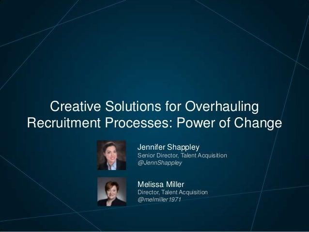 Creative Solutions for Overhauling Recruitment Processes: Power of Change Jennifer Shappley Senior Director, Talent Acquis...