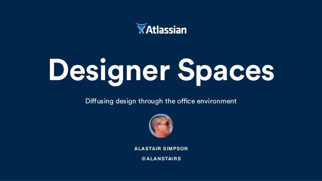 Designer Spaces Diffusing design through the office environment ALASTAIR SIMPSON @ALANSTAIRS