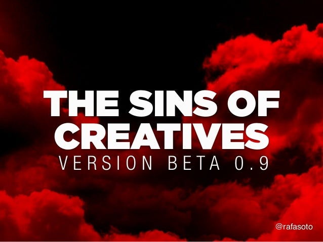 THE SINS OF CREATIVES V E R S I O N B E T A 0 . 9 @rafasoto