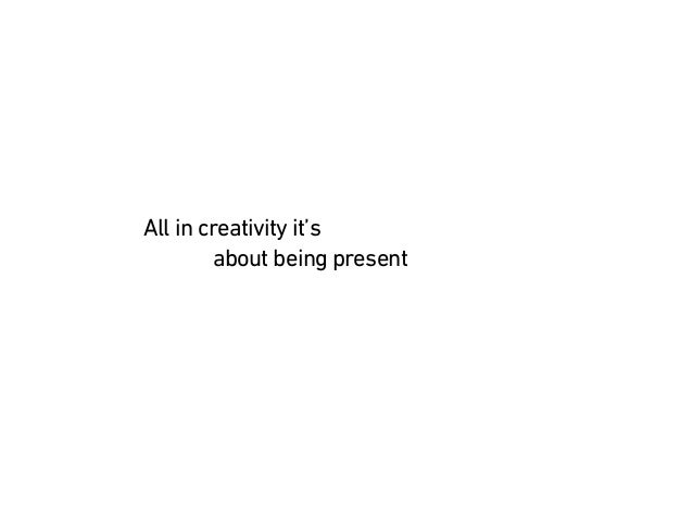 All in creativity it's about being present (present)past future happiness originality genius vision